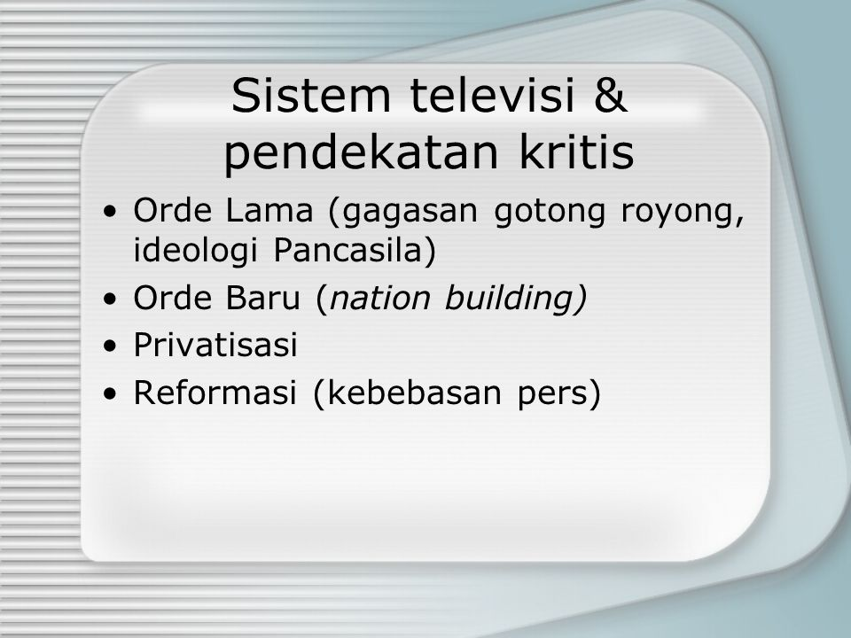 Sistem Televisi Commercial Public broadcasting systems Perbedaannya: --The cultural and political purpose of broadcasting, and this difference is inextricably linked to a marked distinction in how each system prefers to define the institution-audience relationship (Ang) - Funding (licence, subsidy, advertising, subscription)