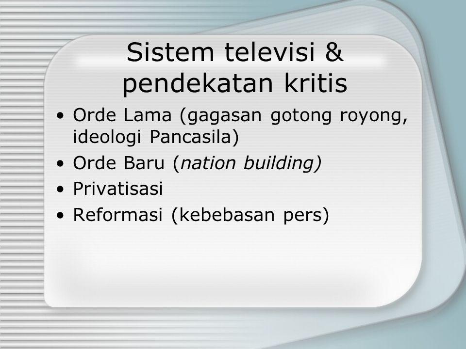 Sistem televisi & pendekatan kritis Orde Lama (gagasan gotong royong, ideologi Pancasila) Orde Baru (nation building) Privatisasi Reformasi (kebebasan