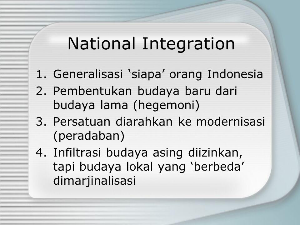 National Integration 1.Generalisasi 'siapa' orang Indonesia 2.Pembentukan budaya baru dari budaya lama (hegemoni) 3.Persatuan diarahkan ke modernisasi