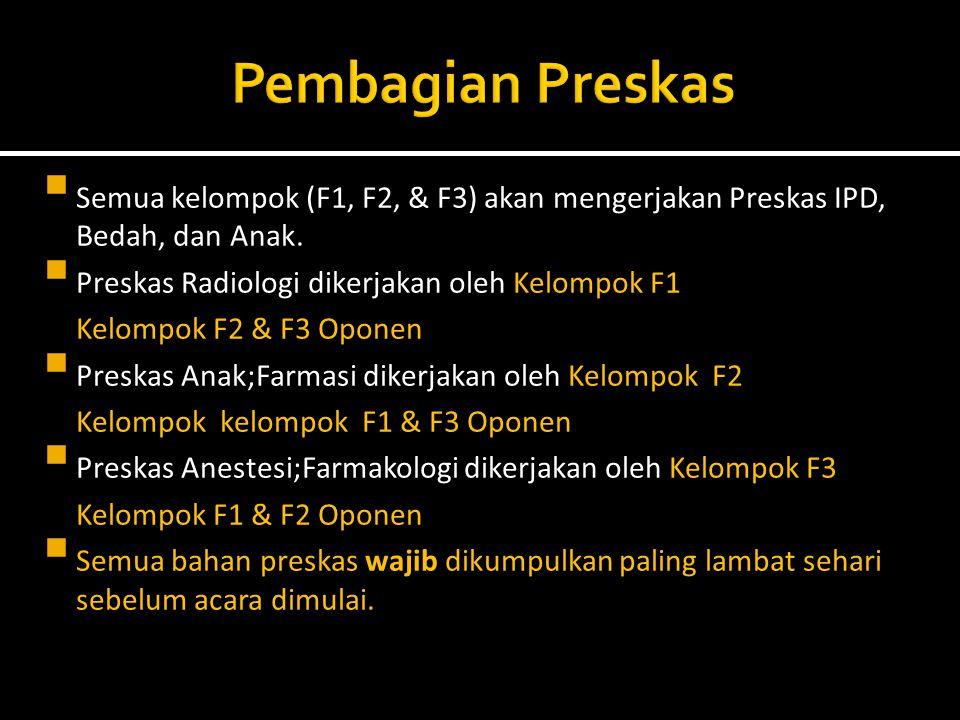  Semua kelompok (F1, F2, & F3) akan mengerjakan Preskas IPD, Bedah, dan Anak.  Preskas Radiologi dikerjakan oleh Kelompok F1 Kelompok F2 & F3 Oponen