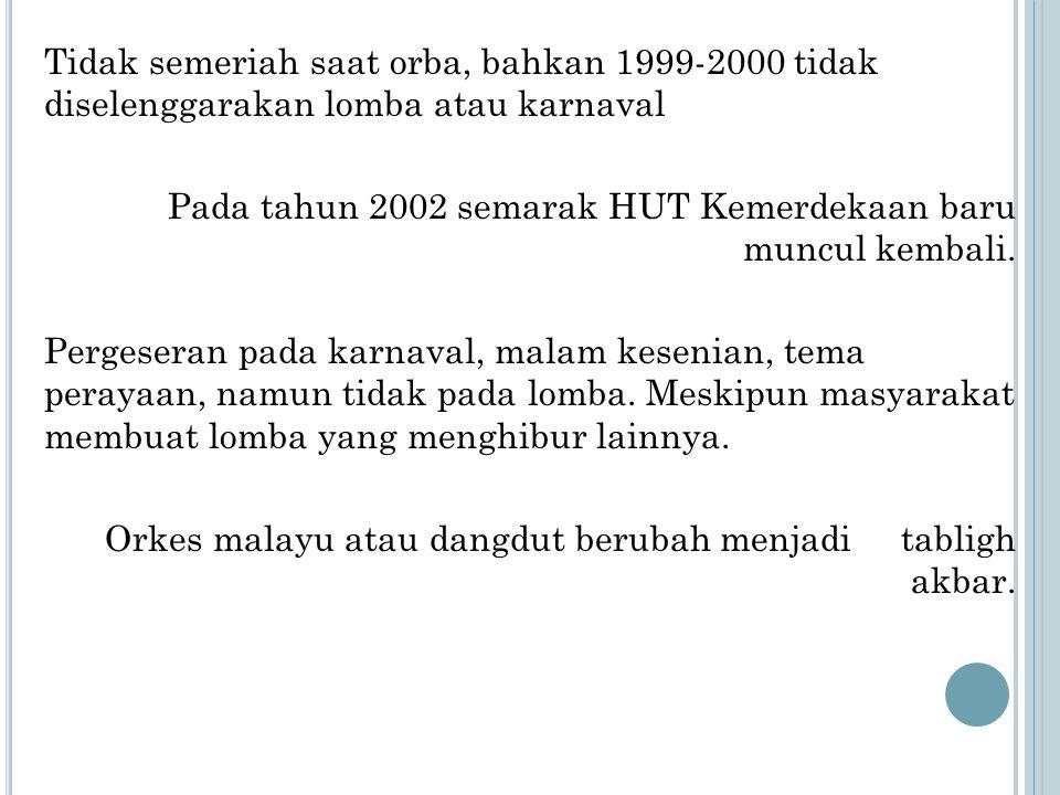 Tidak semeriah saat orba, bahkan 1999-2000 tidak diselenggarakan lomba atau karnaval Pada tahun 2002 semarak HUT Kemerdekaan baru muncul kembali. Perg