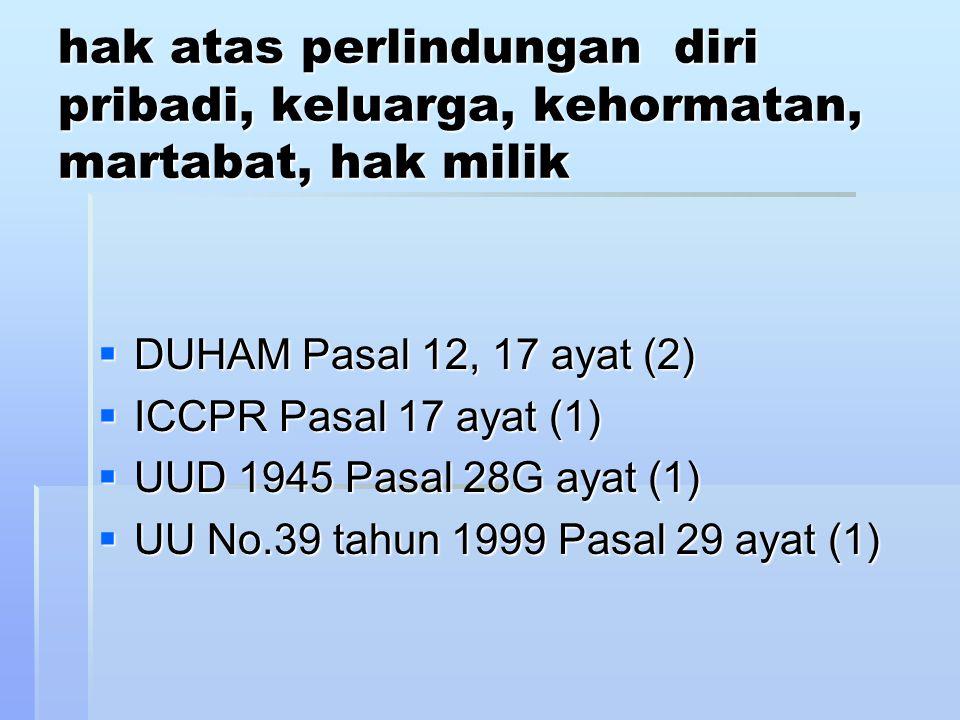 hak atas perlindungan diri pribadi, keluarga, kehormatan, martabat, hak milik  DUHAM Pasal 12, 17 ayat (2)  ICCPR Pasal 17 ayat (1)  UUD 1945 Pasal 28G ayat (1)  UU No.39 tahun 1999 Pasal 29 ayat (1)