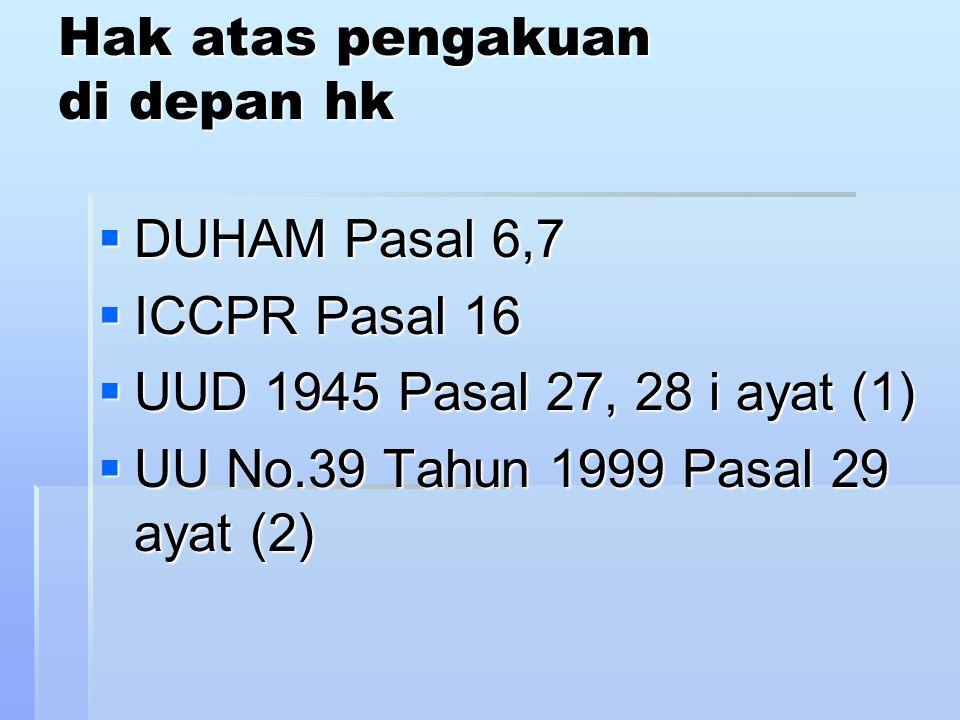 Hak atas pengakuan di depan hk  DUHAM Pasal 6,7  ICCPR Pasal 16  UUD 1945 Pasal 27, 28 i ayat (1)  UU No.39 Tahun 1999 Pasal 29 ayat (2)