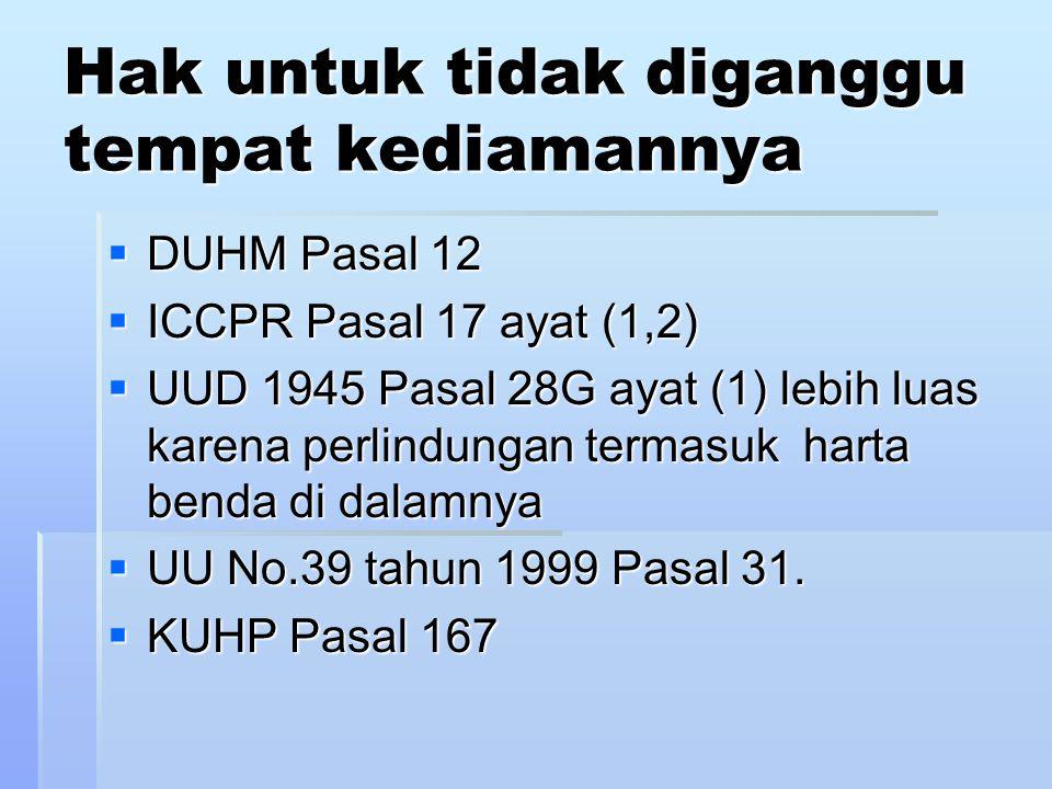 Hak untuk tidak diganggu tempat kediamannya  DUHM Pasal 12  ICCPR Pasal 17 ayat (1,2)  UUD 1945 Pasal 28G ayat (1) lebih luas karena perlindungan termasuk harta benda di dalamnya  UU No.39 tahun 1999 Pasal 31.