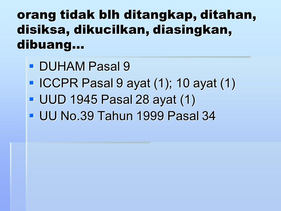 orang tidak blh ditangkap, ditahan, disiksa, dikucilkan, diasingkan, dibuang…  DUHAM Pasal 9  ICCPR Pasal 9 ayat (1); 10 ayat (1)  UUD 1945 Pasal 28 ayat (1)  UU No.39 Tahun 1999 Pasal 34