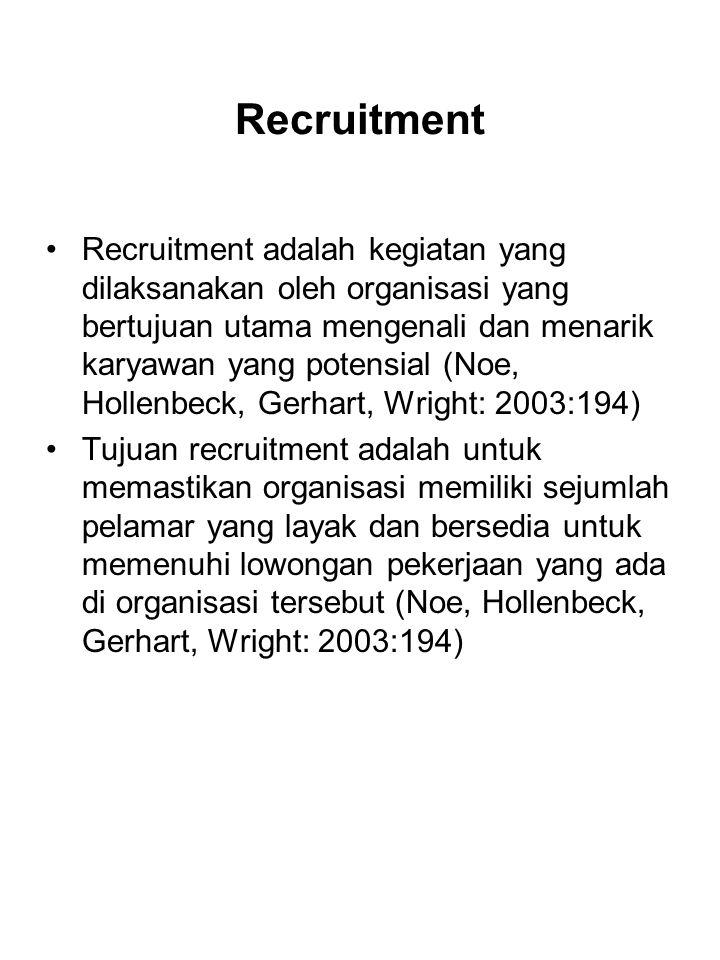 Recruitment Recruitment adalah kegiatan yang dilaksanakan oleh organisasi yang bertujuan utama mengenali dan menarik karyawan yang potensial (Noe, Hollenbeck, Gerhart, Wright: 2003:194) Tujuan recruitment adalah untuk memastikan organisasi memiliki sejumlah pelamar yang layak dan bersedia untuk memenuhi lowongan pekerjaan yang ada di organisasi tersebut (Noe, Hollenbeck, Gerhart, Wright: 2003:194)