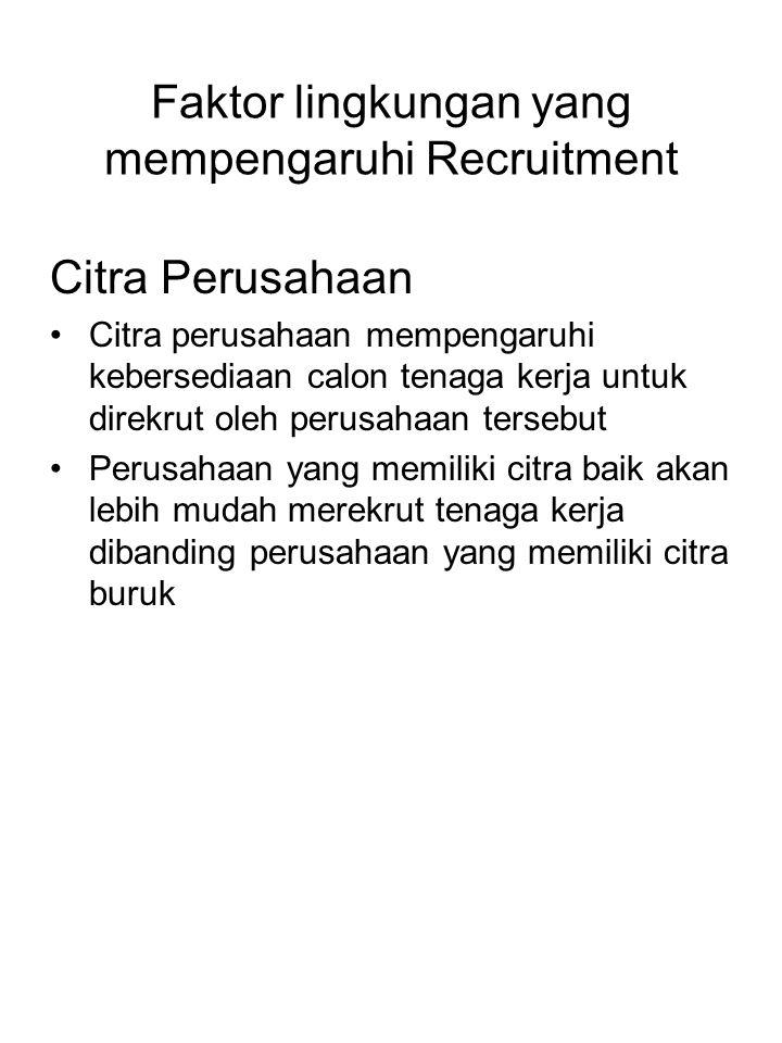 Faktor lingkungan yang mempengaruhi Recruitment Citra Perusahaan Citra perusahaan mempengaruhi kebersediaan calon tenaga kerja untuk direkrut oleh perusahaan tersebut Perusahaan yang memiliki citra baik akan lebih mudah merekrut tenaga kerja dibanding perusahaan yang memiliki citra buruk