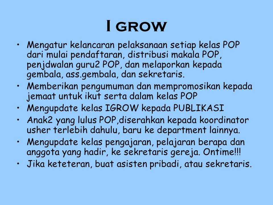 I grow Mengatur kelancaran pelaksanaan setiap kelas POP dari mulai pendaftaran, distribusi makala POP, penjdwalan guru2 POP, dan melaporkan kepada gembala, ass.gembala, dan sekretaris.