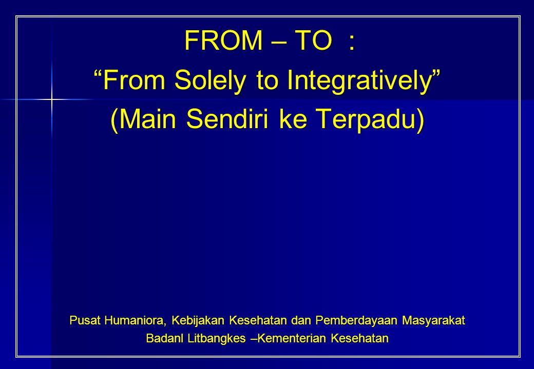 "FROM – TO : FROM – TO : ""From Solely to Integratively"" (Main Sendiri ke Terpadu) Pusat Humaniora, Kebijakan Kesehatan dan Pemberdayaan Masyarakat Bada"