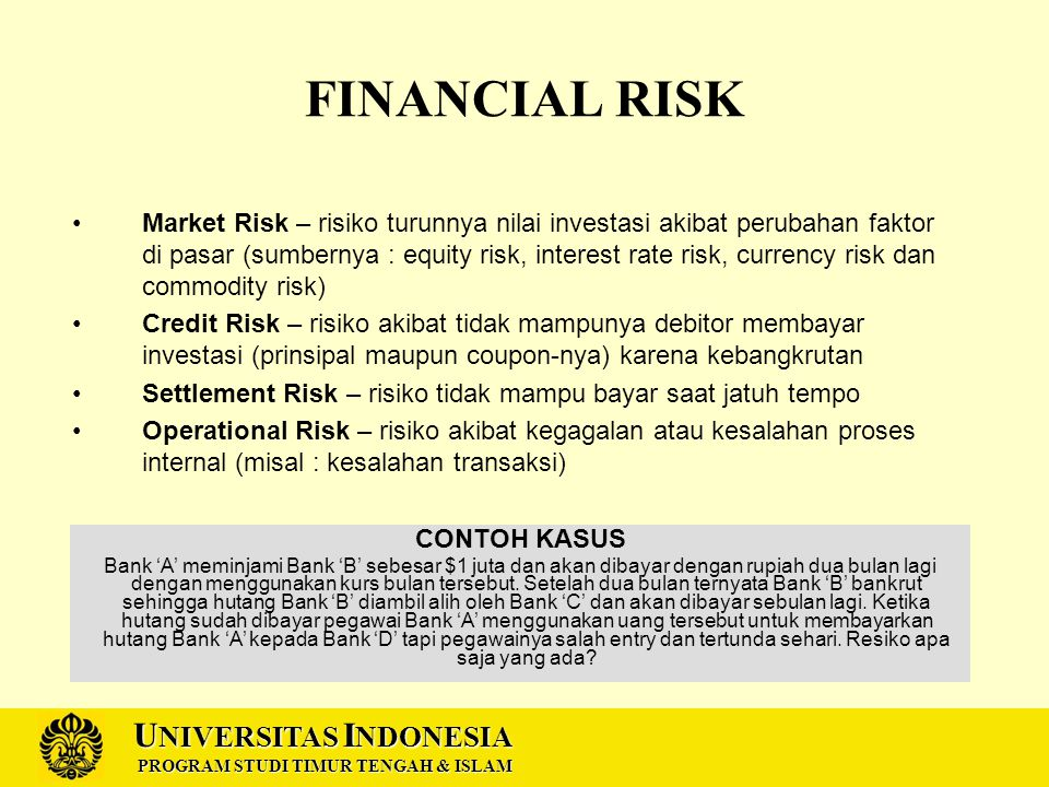 U NIVERSITAS I NDONESIA PROGRAM STUDI TIMUR TENGAH & ISLAM RISK MANAGEMENT TOOLS Notional Amounts – indicator potential loss (jika rate menjadi 8%  zero coupon  loss $ 32 juta Sensitivity Measures – menghitung durasi akibat rate D =  t x wt =  t x % PV(C) Scenario Analysis – menghitung efek beberapa kondisi rate terhadap Price Value At Risk (VAR) – mempertimbangkan faktor durasi dan probabilitas VAR = Market Value x Modified Duration x Worst Yield at confident level VAR = $100 juta x 13,5 tahun x yield 1.65% = $22 juta