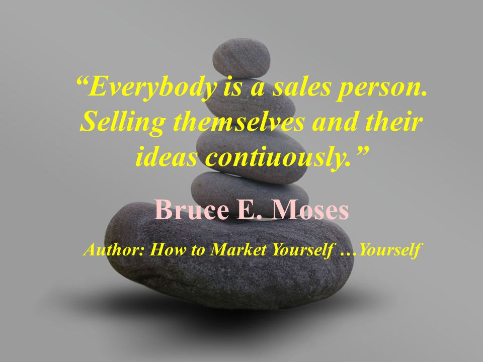 """Everybody is a sales person. Selling themselves and their ideas contiuously."" Bruce E. Moses Author: How to Market Yourself …Yourself"