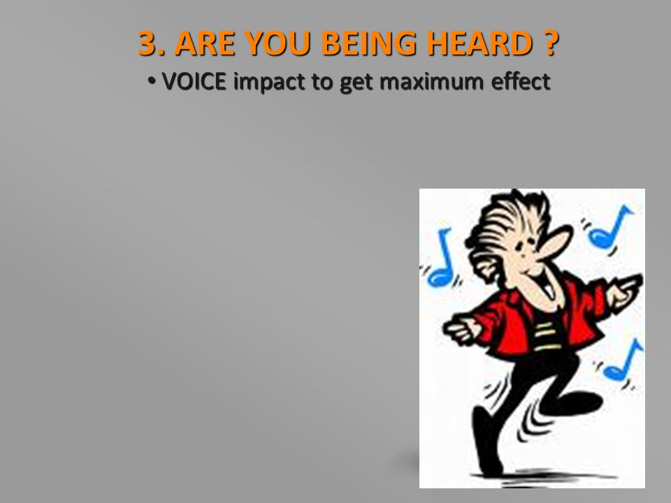 3. ARE YOU BEING HEARD ? VOICE impact to get maximum effect VOICE impact to get maximum effect