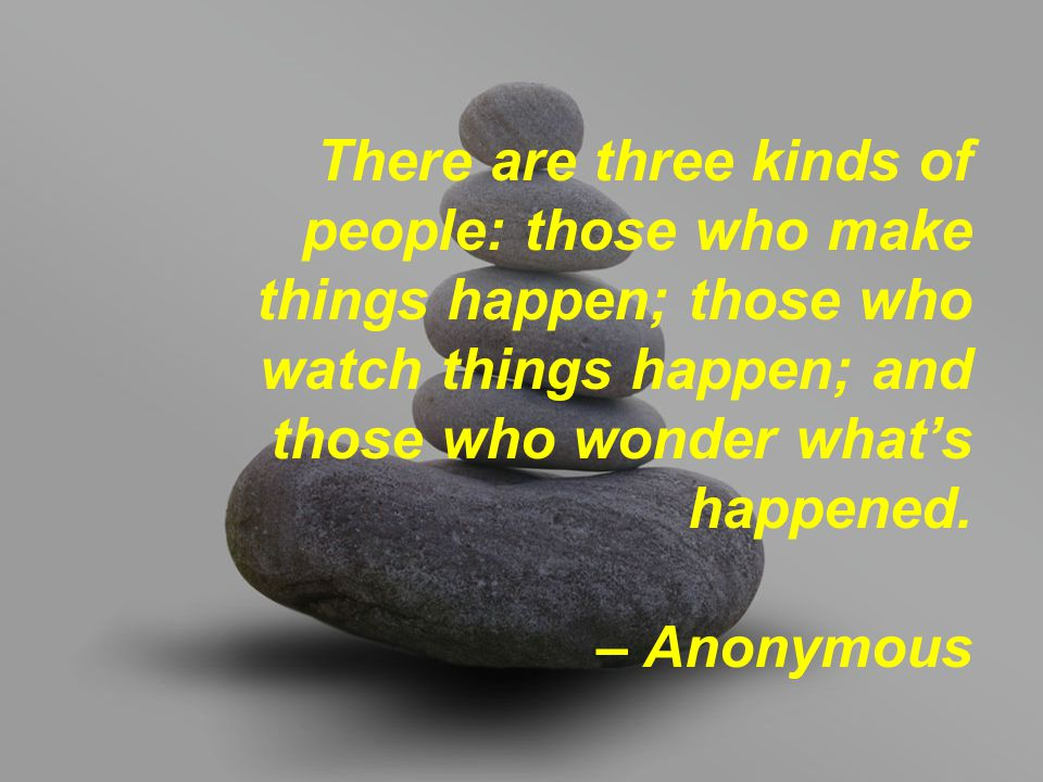 There are three kinds of people: those who make things happen; those who watch things happen; and those who wonder what's happened. – Anonymous