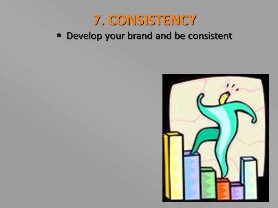 7. CONSISTENCY  Develop your brand and be consistent