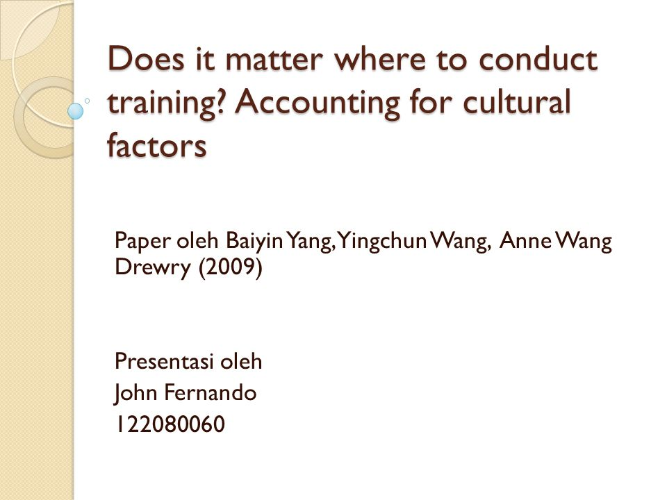 Does it matter where to conduct training? Accounting for cultural factors Paper oleh Baiyin Yang, Yingchun Wang, Anne Wang Drewry (2009) Presentasi ol
