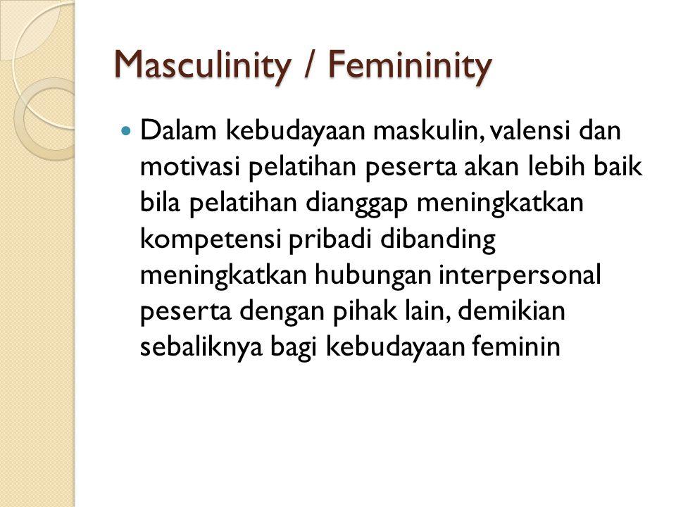 Masculinity / Femininity Dalam kebudayaan maskulin, valensi dan motivasi pelatihan peserta akan lebih baik bila pelatihan dianggap meningkatkan kompetensi pribadi dibanding meningkatkan hubungan interpersonal peserta dengan pihak lain, demikian sebaliknya bagi kebudayaan feminin