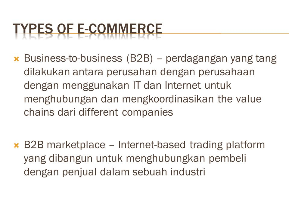  Business-to-business (B2B) – perdagangan yang tang dilakukan antara perusahan dengan perusahaan dengan menggunakan IT dan Internet untuk menghubungan dan mengkoordinasikan the value chains dari different companies  B2B marketplace – Internet-based trading platform yang dibangun untuk menghubungkan pembeli dengan penjual dalam sebuah industri