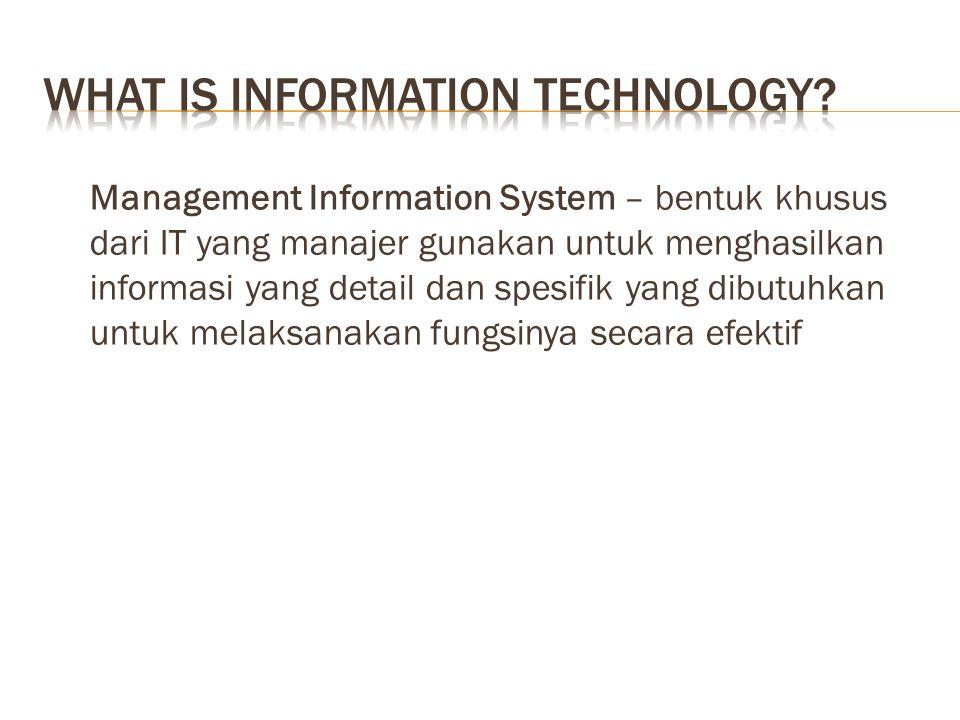 Management Information System – bentuk khusus dari IT yang manajer gunakan untuk menghasilkan informasi yang detail dan spesifik yang dibutuhkan untuk melaksanakan fungsinya secara efektif