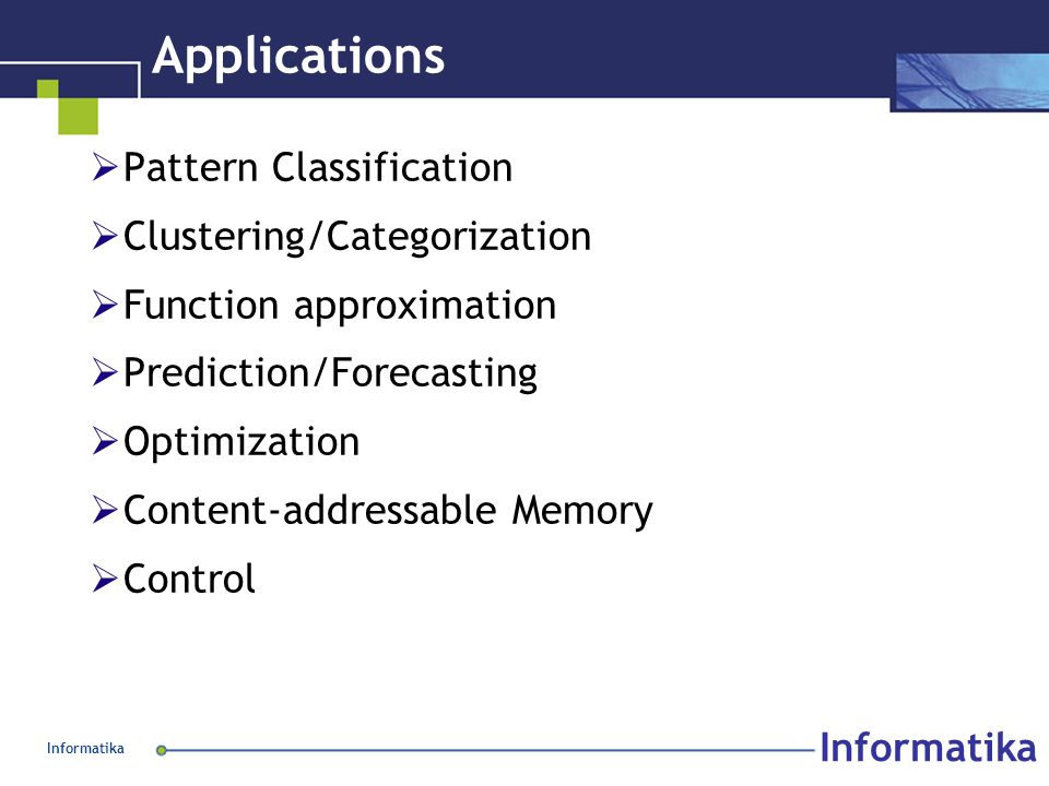 Informatika Applications  Pattern Classification  Clustering/Categorization  Function approximation  Prediction/Forecasting  Optimization  Content-addressable Memory  Control