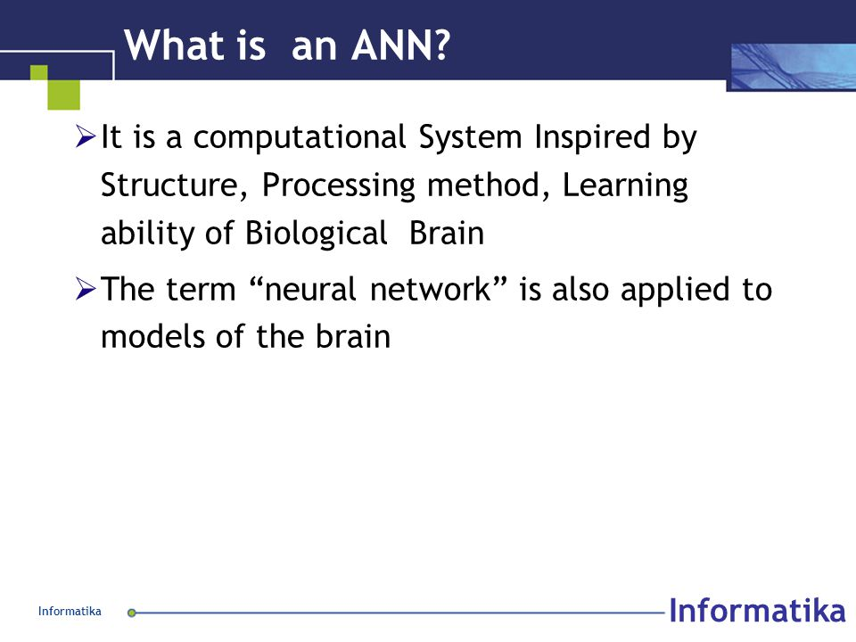 """Informatika What is an ANN?  It is a computational System Inspired by Structure, Processing method, Learning ability of Biological Brain  The term """""""