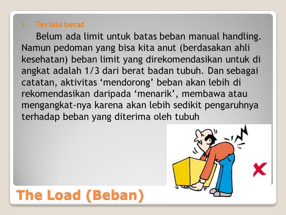 The Load (Beban) 1.Terlalu berat Belum ada limit untuk batas beban manual handling.