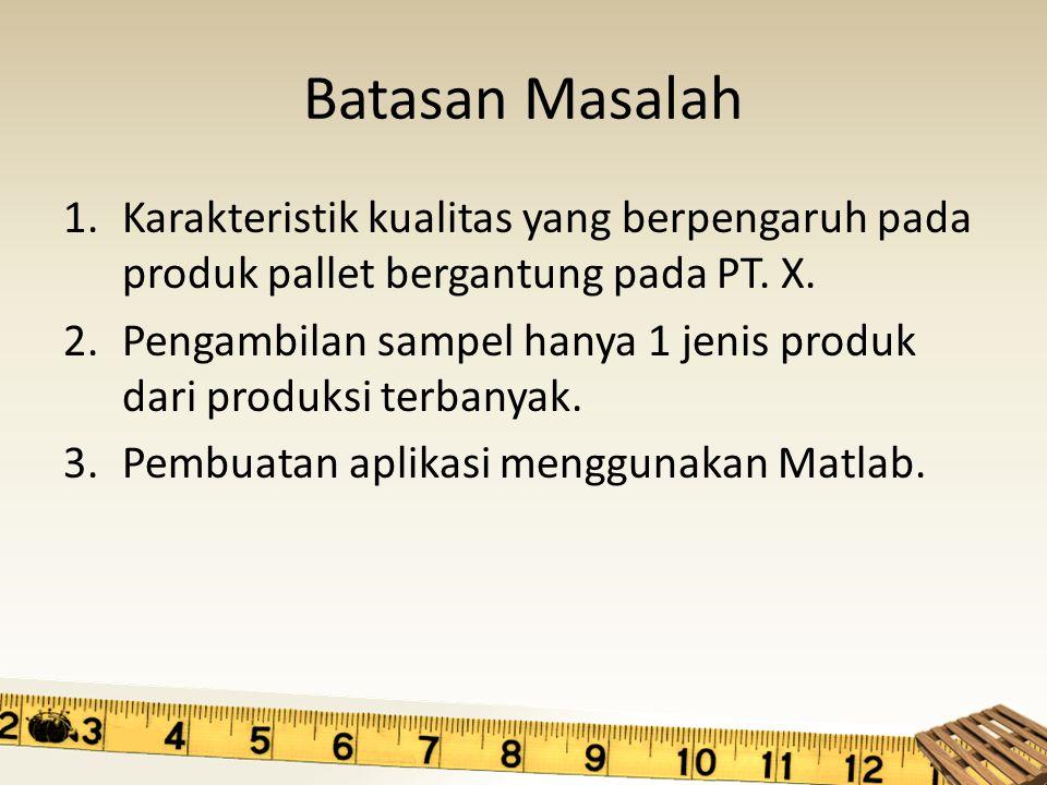 Batasan Masalah 1.Karakteristik kualitas yang berpengaruh pada produk pallet bergantung pada PT. X. 2.Pengambilan sampel hanya 1 jenis produk dari pro