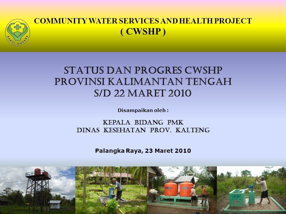COMMUNITY WATER SERVICES AND HEALTH PROJECT ( CWSHP ) STATUS DAN PROGRES CWSHP PROVINSI KALIMANTAN TENGAH S/D 22 MARET 2010 Disampaikan oleh : Kepala BIDang PMK DINAS KESEHATAN PROV.