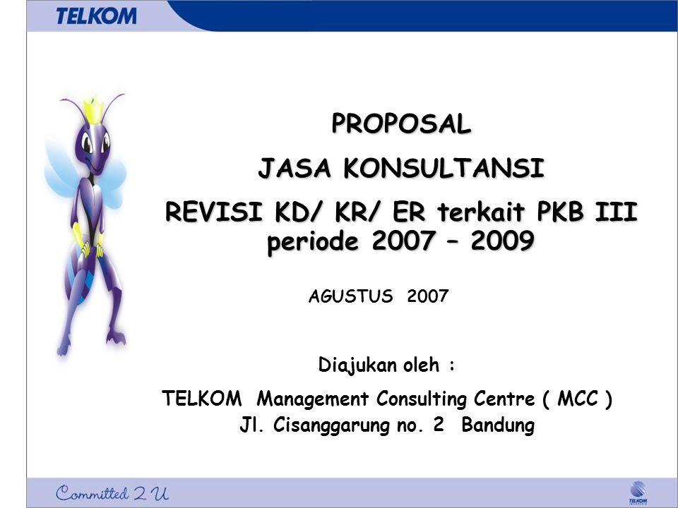 PROPOSAL JASA KONSULTANSI REVISI KD/ KR/ ER terkait PKB III periode 2007 – 2009 Diajukan oleh : TELKOM Management Consulting Centre ( MCC ) Jl. Cisang
