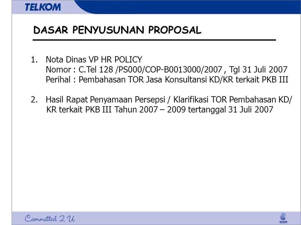 DASAR PENYUSUNAN PROPOSAL 1.Nota Dinas VP HR POLICY Nomor : C.Tel 128 /PS000/COP-B0013000/2007, Tgl 31 Juli 2007 Perihal : Pembahasan TOR Jasa Konsultansi KD/KR terkait PKB III 2.Hasil Rapat Penyamaan Persepsi / Klarifikasi TOR Pembahasan KD/ KR terkait PKB III Tahun 2007 – 2009 tertanggal 31 Juli 2007