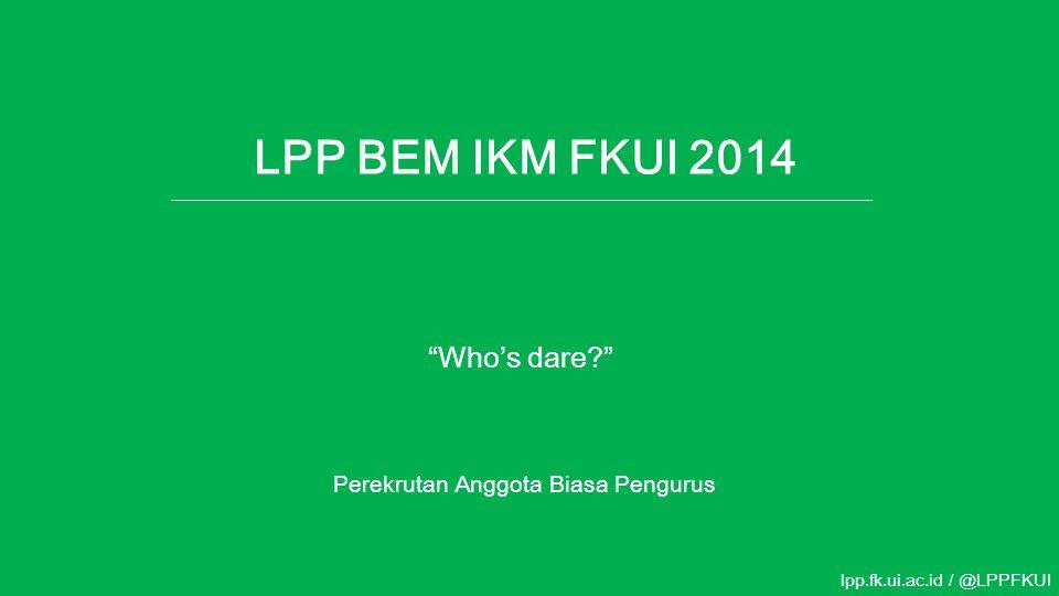 "LPP BEM IKM FKUI 2014 Perekrutan Anggota Biasa Pengurus lpp.fk.ui.ac.id / @LPPFKUI ""Who's dare?"""