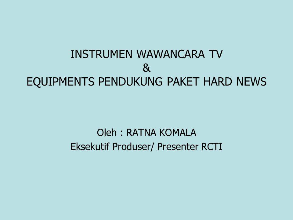 INSTRUMEN WAWANCARA TV & EQUIPMENTS PENDUKUNG PAKET HARD NEWS Oleh : RATNA KOMALA Eksekutif Produser/ Presenter RCTI