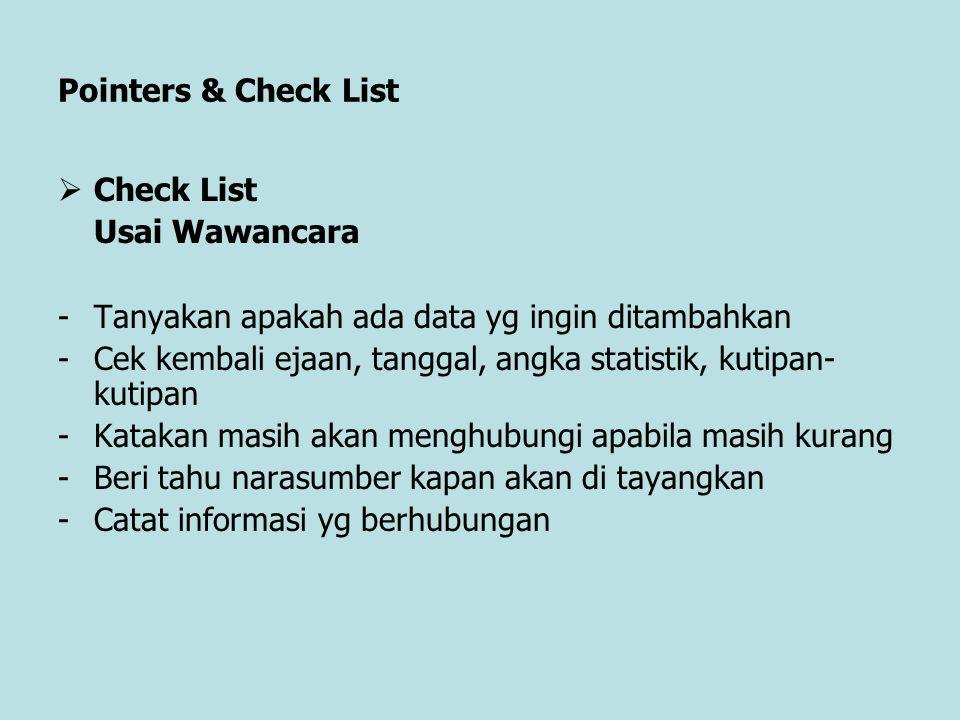 Pointers & Check List  Check List Usai Wawancara -Tanyakan apakah ada data yg ingin ditambahkan -Cek kembali ejaan, tanggal, angka statistik, kutipan