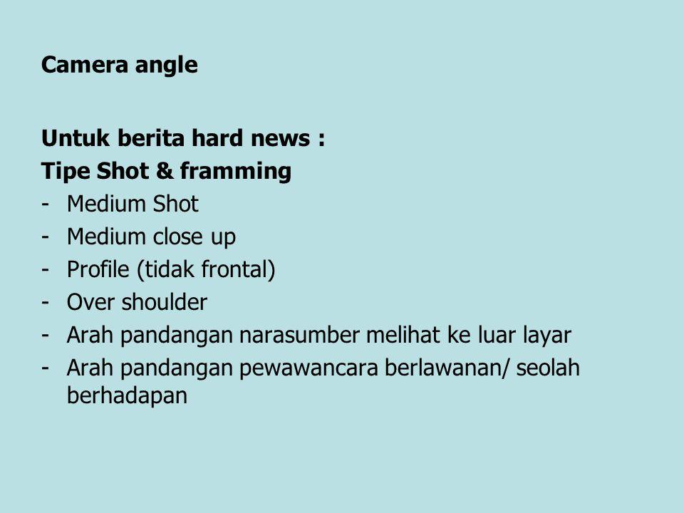 Camera angle Untuk berita hard news : Tipe Shot & framming -Medium Shot -Medium close up -Profile (tidak frontal) -Over shoulder -Arah pandangan naras
