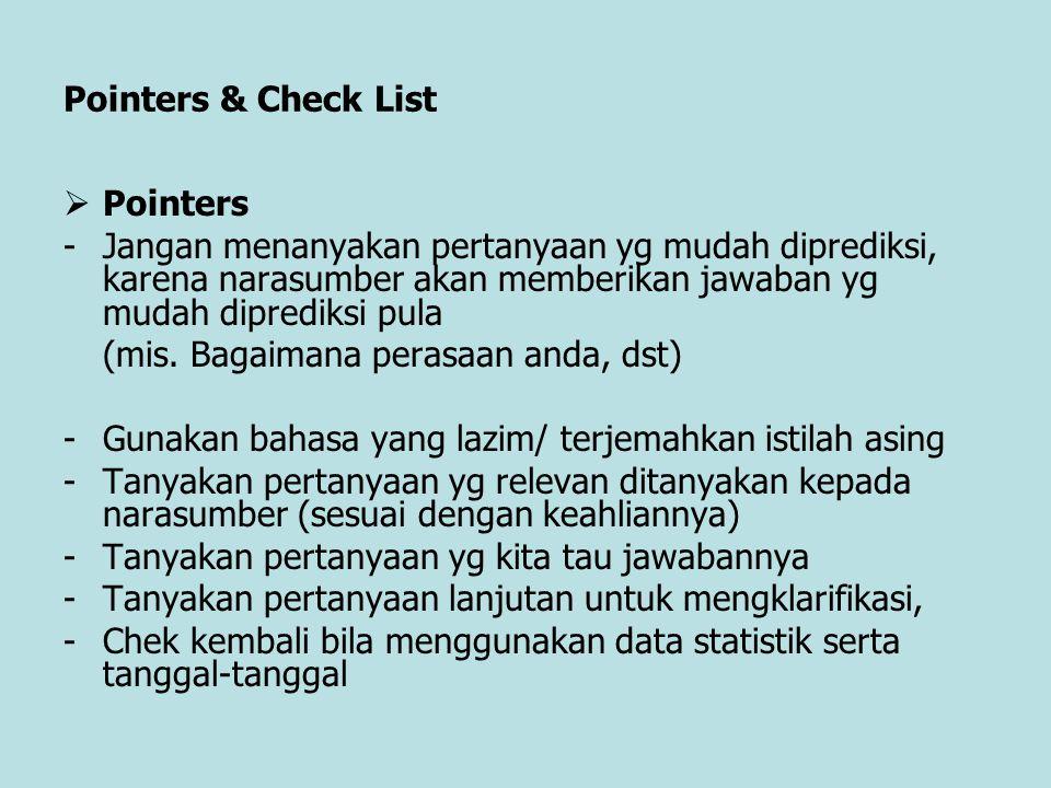 Pointers & Check List  Pointers -Jangan menanyakan pertanyaan yg mudah diprediksi, karena narasumber akan memberikan jawaban yg mudah diprediksi pula