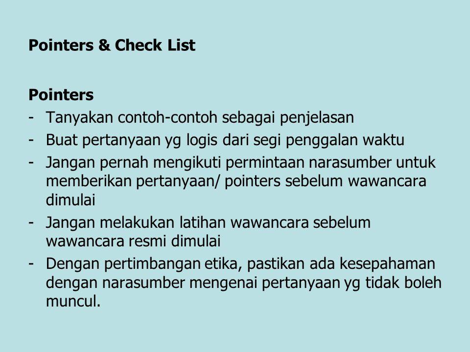 Pointers & Check List Pointers -Tanyakan contoh-contoh sebagai penjelasan -Buat pertanyaan yg logis dari segi penggalan waktu -Jangan pernah mengikuti