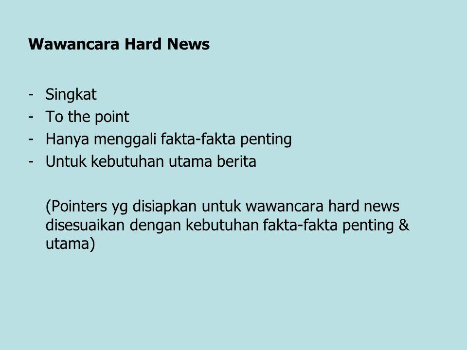 Wawancara Hard News -Singkat -To the point -Hanya menggali fakta-fakta penting -Untuk kebutuhan utama berita (Pointers yg disiapkan untuk wawancara ha