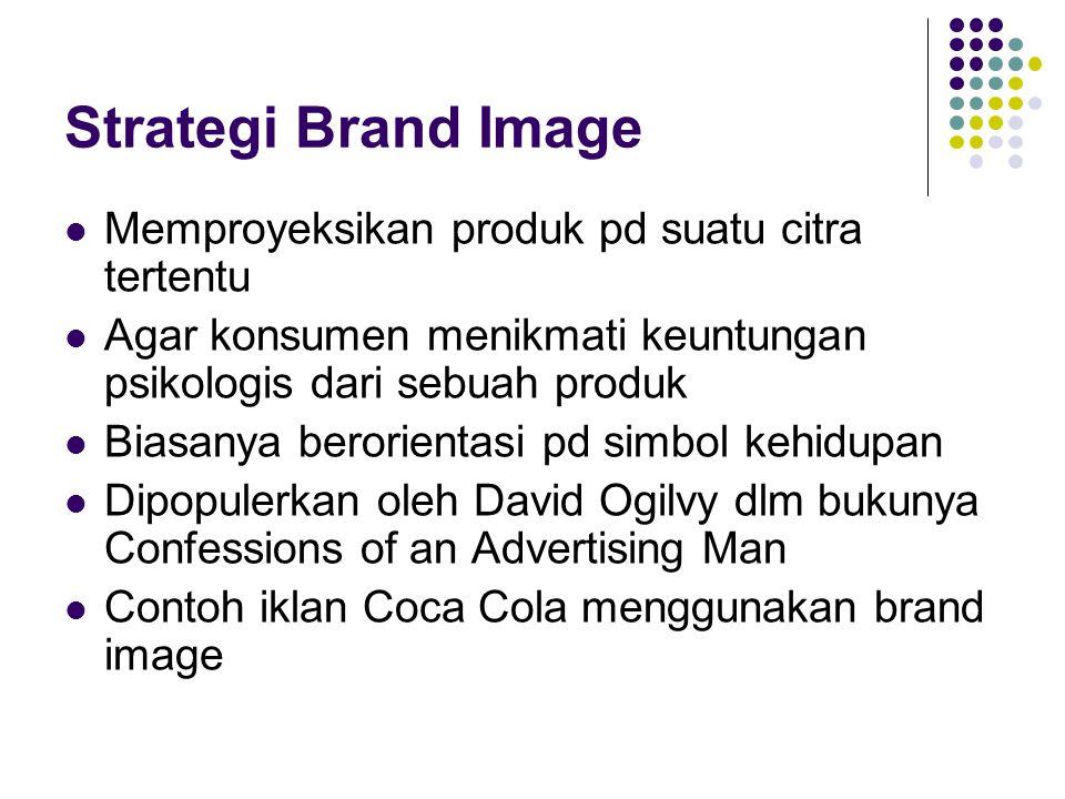 Strategi Brand Image Memproyeksikan produk pd suatu citra tertentu Agar konsumen menikmati keuntungan psikologis dari sebuah produk Biasanya berorient