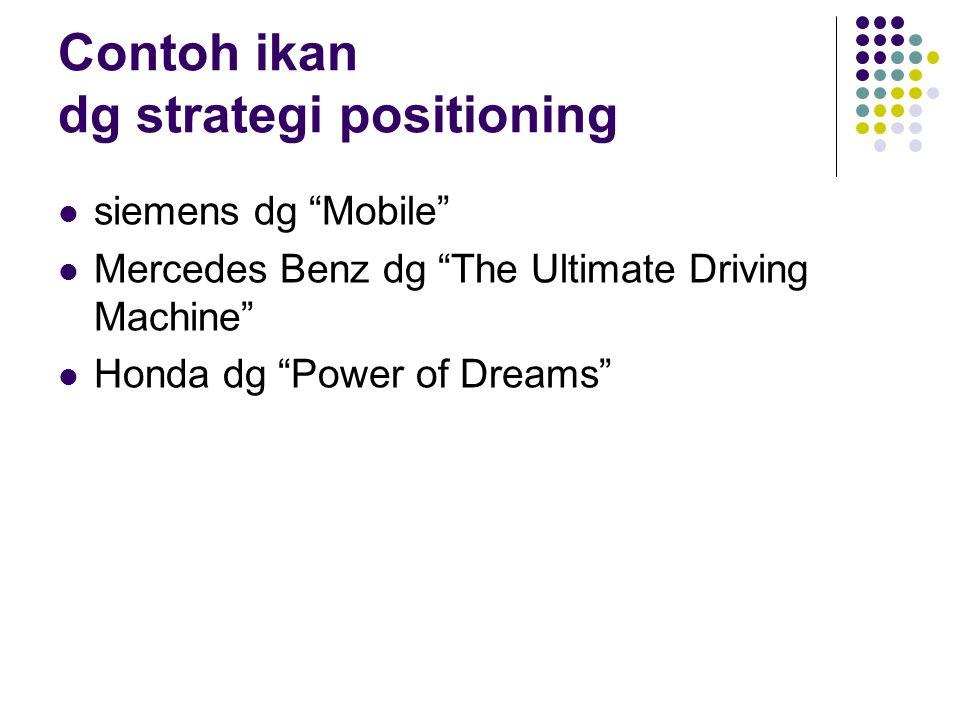 "Contoh ikan dg strategi positioning siemens dg ""Mobile"" Mercedes Benz dg ""The Ultimate Driving Machine"" Honda dg ""Power of Dreams"""