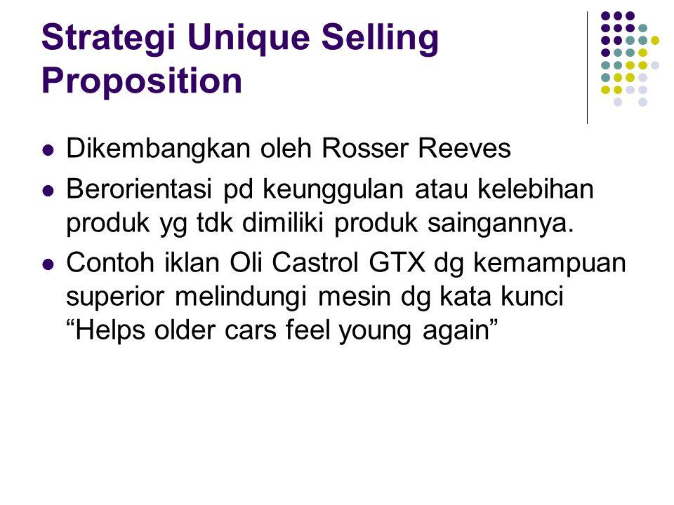 Strategi Unique Selling Proposition Dikembangkan oleh Rosser Reeves Berorientasi pd keunggulan atau kelebihan produk yg tdk dimiliki produk saingannya