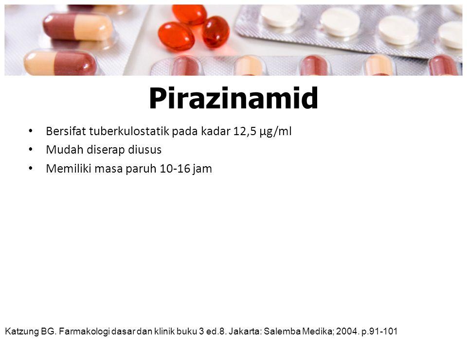 Pirazinamid Bersifat tuberkulostatik pada kadar 12,5 μg/ml Mudah diserap diusus Memiliki masa paruh 10-16 jam Katzung BG. Farmakologi dasar dan klinik
