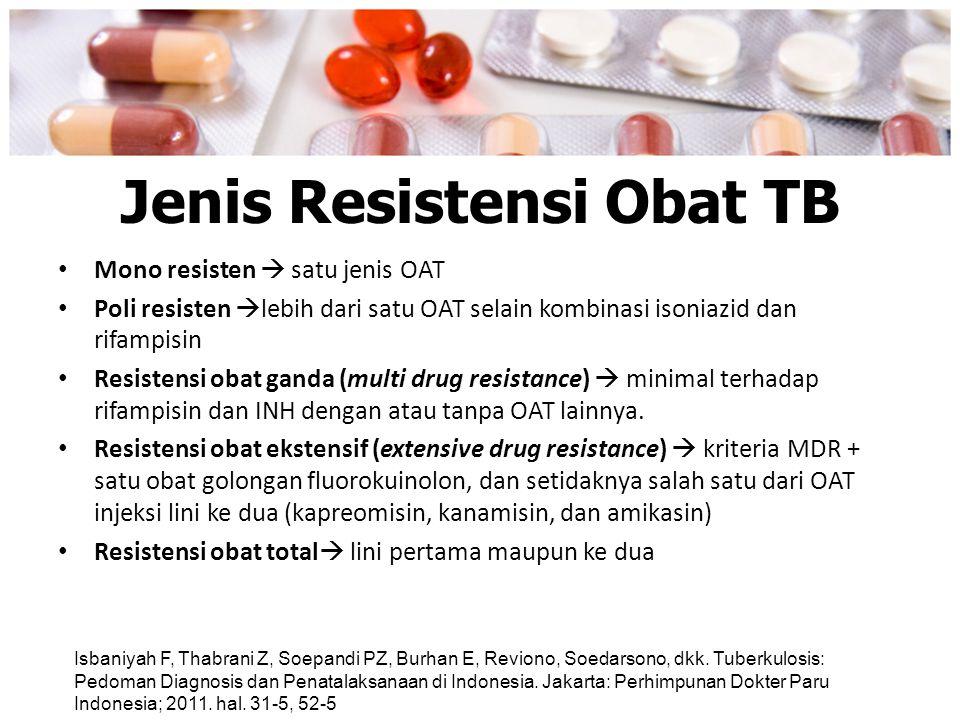 Jenis Resistensi Obat TB Mono resisten  satu jenis OAT Poli resisten  lebih dari satu OAT selain kombinasi isoniazid dan rifampisin Resistensi obat