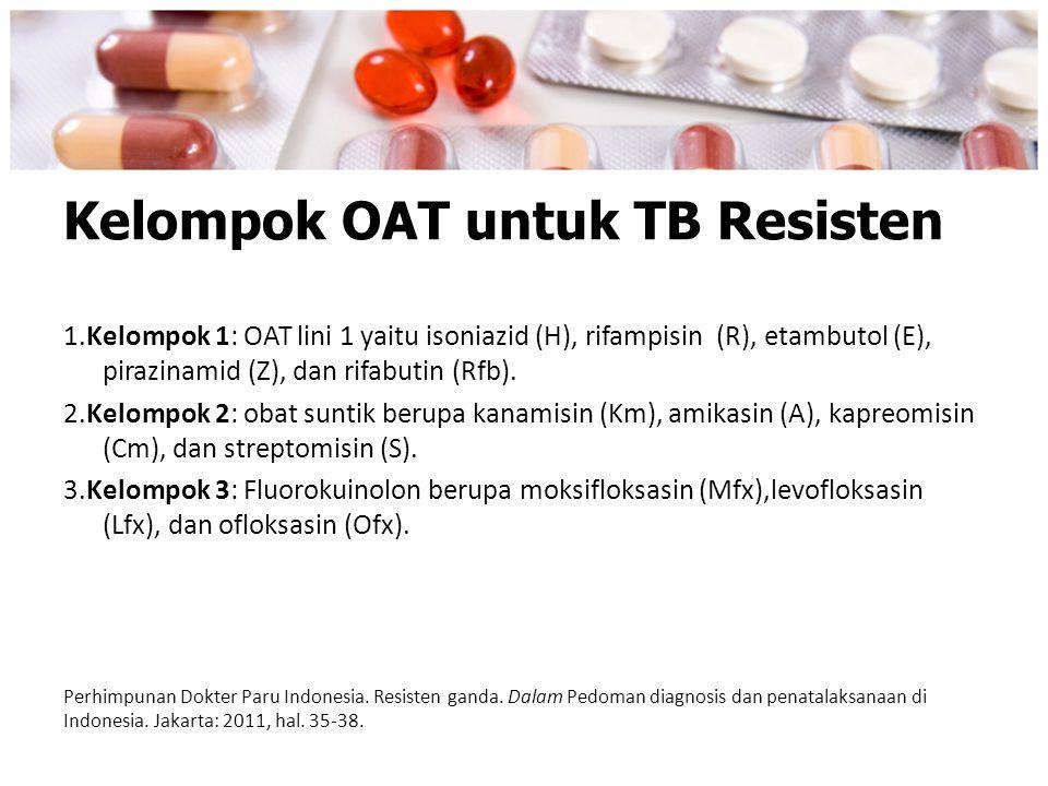 Kelompok OAT untuk TB Resisten 1.Kelompok 1: OAT lini 1 yaitu isoniazid (H), rifampisin (R), etambutol (E), pirazinamid (Z), dan rifabutin (Rfb). 2.Ke