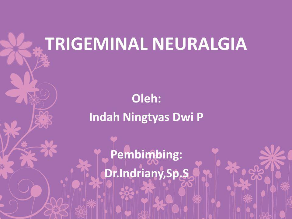 TRIGEMINAL NEURALGIA Oleh: Indah Ningtyas Dwi P Pembimbing: Dr.Indriany,Sp.S