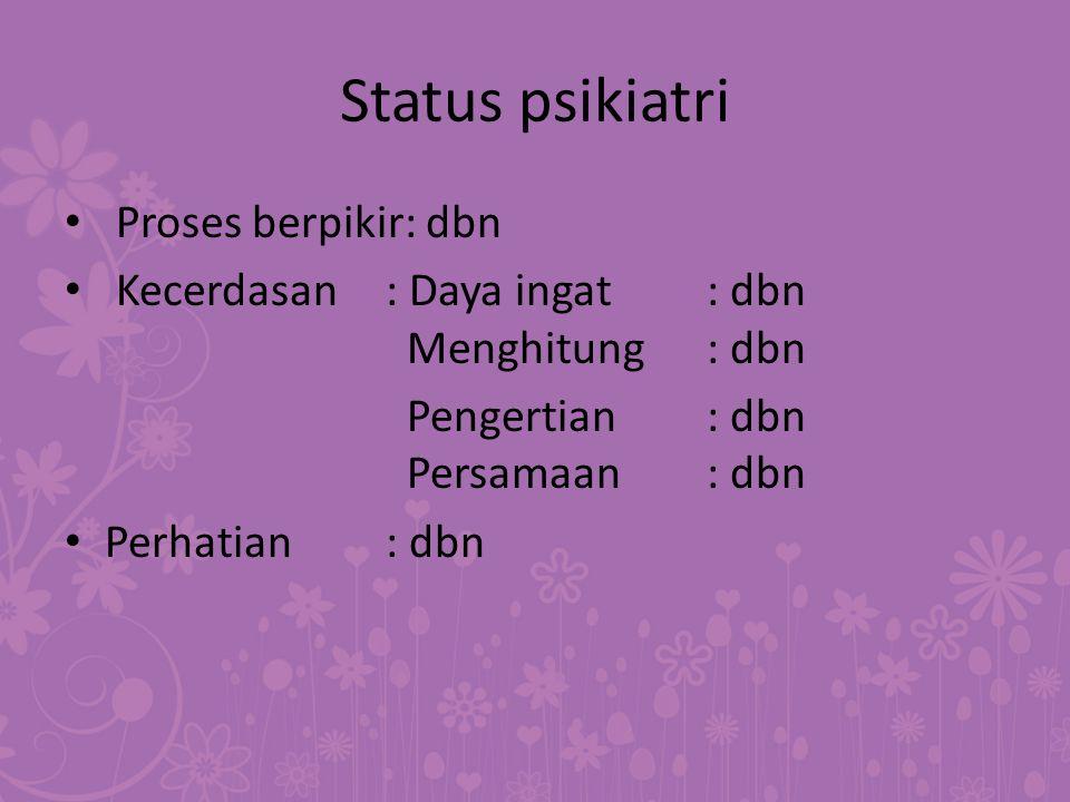 Status psikiatri Proses berpikir: dbn Kecerdasan: Daya ingat: dbn Menghitung: dbn Pengertian: dbn Persamaan: dbn Perhatian: dbn