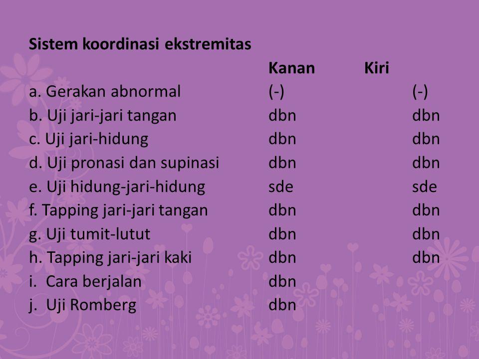 Sistem koordinasi ekstremitas KananKiri a. Gerakan abnormal(-)(-) b. Uji jari-jari tangan dbndbn c. Uji jari-hidungdbndbn d. Uji pronasi dan supinasid