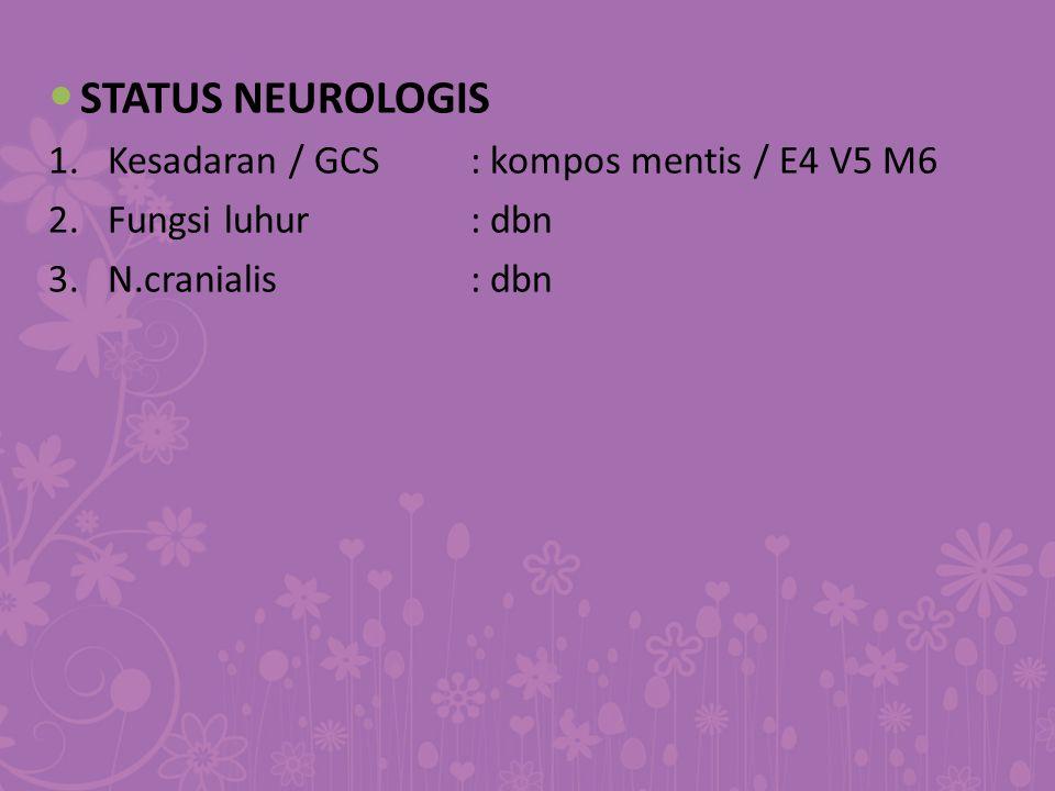STATUS NEUROLOGIS 1.Kesadaran / GCS: kompos mentis / E4 V5 M6 2.Fungsi luhur: dbn 3.N.cranialis: dbn