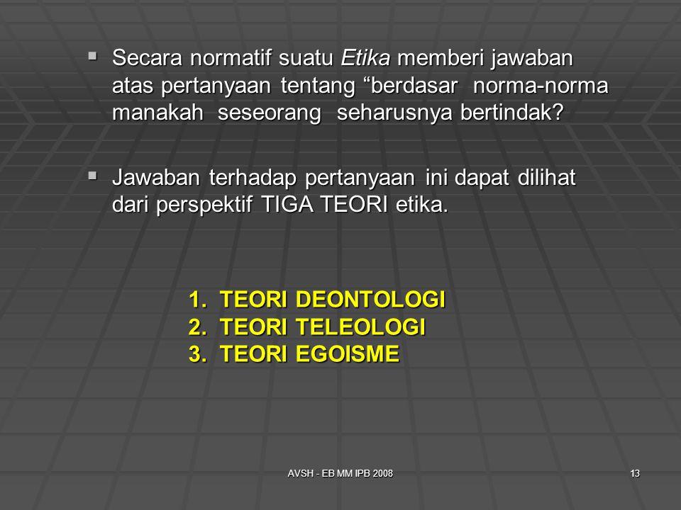 AVSH - EB MM IPB 200813 1. TEORI DEONTOLOGI 2. TEORI TELEOLOGI 3. TEORI EGOISME  Secara normatif suatu Etika memberi jawaban atas pertanyaan tentang