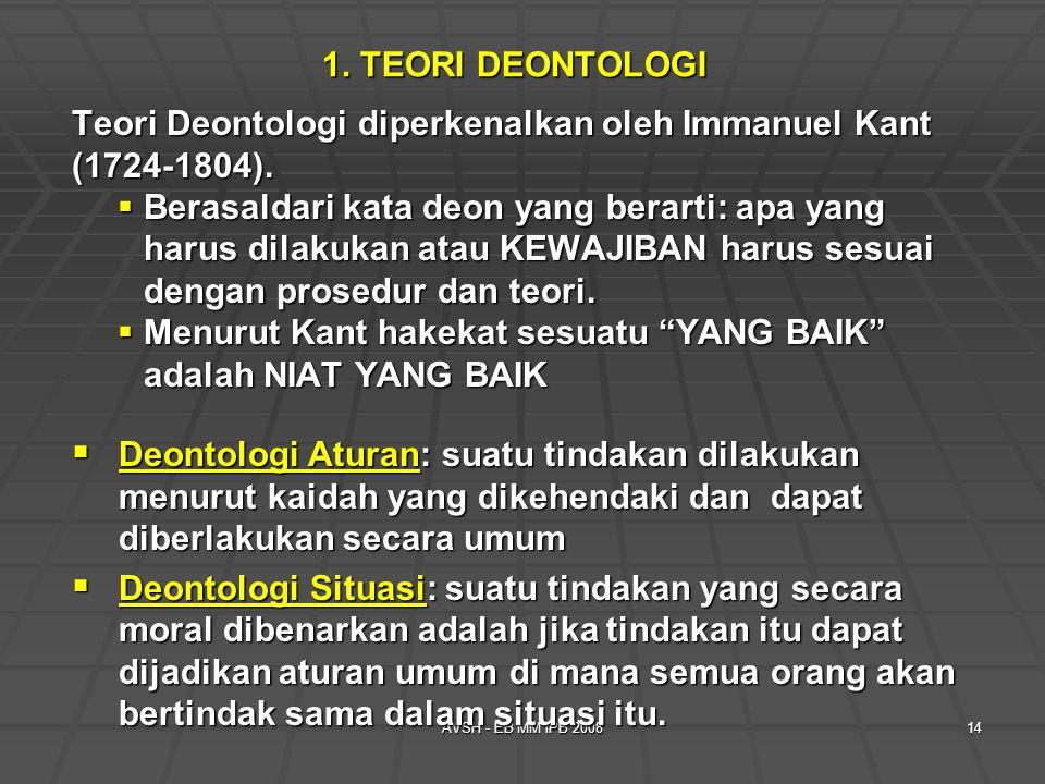 AVSH - EB MM IPB 200814 1. TEORI DEONTOLOGI Teori Deontologi diperkenalkan oleh Immanuel Kant (1724-1804).  Berasaldari kata deon yang berarti: apa y