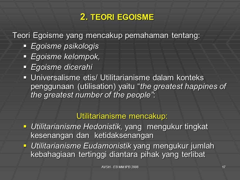 AVSH - EB MM IPB 200817 2. TEORI EGOISME Teori Egoisme yang mencakup pemahaman tentang:  Egoisme psikologis  Egoisme kelompok,  Egoisme dicerahi 