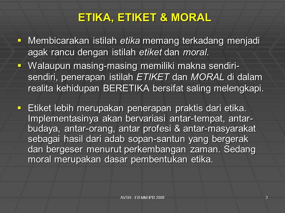 AVSH - EB MM IPB 20083 ETIKA, ETIKET & MORAL  Membicarakan istilah etika memang terkadang menjadi agak rancu dengan istilah etiket dan moral.  Walau
